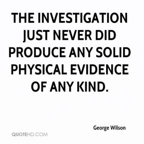 The investigation just never did produce any solid physical evidence of any kind.