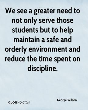 George Wilson - We see a greater need to not only serve those students but to help maintain a safe and orderly environment and reduce the time spent on discipline.