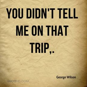 George Wilson - You didn't tell me on that trip.