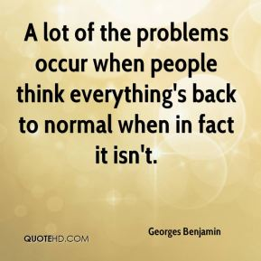 A lot of the problems occur when people think everything's back to normal when in fact it isn't.