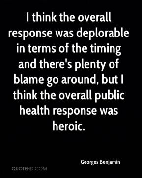Georges Benjamin - I think the overall response was deplorable in terms of the timing and there's plenty of blame go around, but I think the overall public health response was heroic.