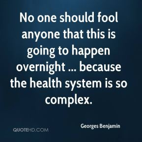 No one should fool anyone that this is going to happen overnight ... because the health system is so complex.