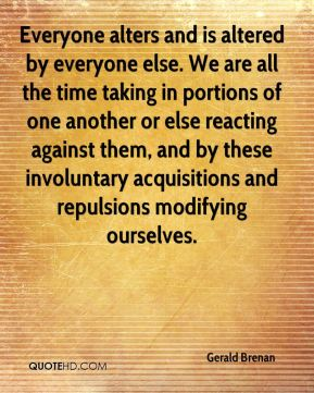 Gerald Brenan - Everyone alters and is altered by everyone else. We are all the time taking in portions of one another or else reacting against them, and by these involuntary acquisitions and repulsions modifying ourselves.
