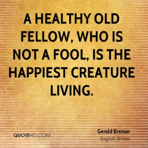 A healthy old fellow, who is not a fool, is the happiest creature living.