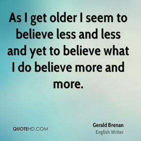 As I get older I seem to believe less and less and yet to believe what I do believe more and more.