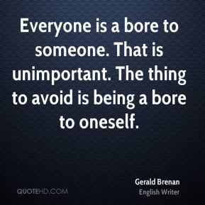 Gerald Brenan - Everyone is a bore to someone. That is unimportant. The thing to avoid is being a bore to oneself.