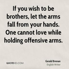 If you wish to be brothers, let the arms fall from your hands. One cannot love while holding offensive arms.
