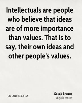 Intellectuals are people who believe that ideas are of more importance than values. That is to say, their own ideas and other people's values.