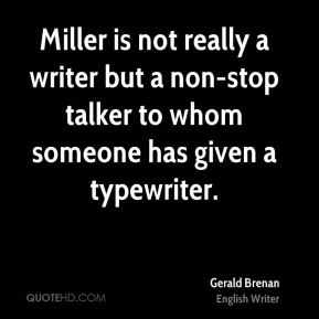 Gerald Brenan - Miller is not really a writer but a non-stop talker to whom someone has given a typewriter.