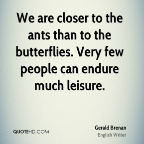 Gerald Brenan - We are closer to the ants than to the butterflies. Very few people can endure much leisure.