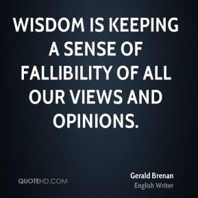 Wisdom is keeping a sense of fallibility of all our views and opinions.