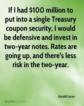 If I had $100 million to put into a single Treasury coupon security, I would be defensive and invest in two-year notes. Rates are going up, and there's less risk in the two-year.