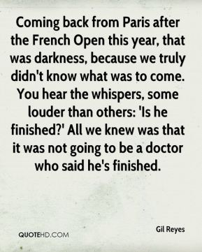 Coming back from Paris after the French Open this year, that was darkness, because we truly didn't know what was to come. You hear the whispers, some louder than others: 'Is he finished?' All we knew was that it was not going to be a doctor who said he's finished.