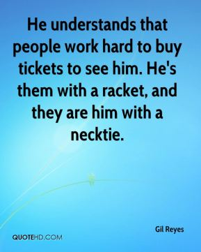 Gil Reyes - He understands that people work hard to buy tickets to see him. He's them with a racket, and they are him with a necktie.