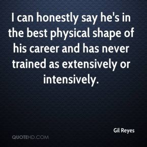 I can honestly say he's in the best physical shape of his career and has never trained as extensively or intensively.