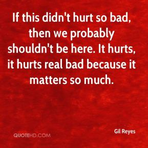 Gil Reyes - If this didn't hurt so bad, then we probably shouldn't be here. It hurts, it hurts real bad because it matters so much.