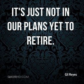 Gil Reyes - It's just not in our plans yet to retire.