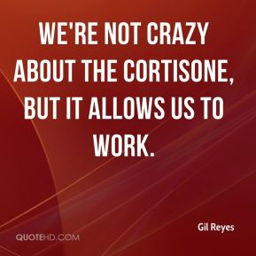 Gil Reyes - We're not crazy about the cortisone, but it allows us to work.