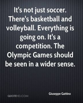 It's not just soccer. There's basketball and volleyball. Everything is going on. It's a competition. The Olympic Games should be seen in a wider sense.
