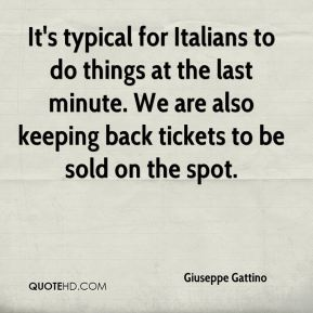 It's typical for Italians to do things at the last minute. We are also keeping back tickets to be sold on the spot.