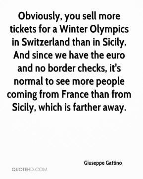 Obviously, you sell more tickets for a Winter Olympics in Switzerland than in Sicily. And since we have the euro and no border checks, it's normal to see more people coming from France than from Sicily, which is farther away.