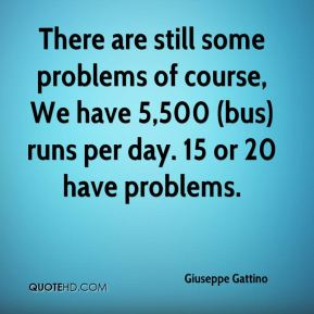 Giuseppe Gattino - There are still some problems of course, We have 5,500 (bus) runs per day. 15 or 20 have problems.