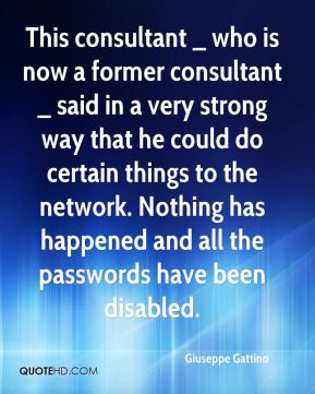 Giuseppe Gattino - This consultant _ who is now a former consultant _ said in a very strong way that he could do certain things to the network. Nothing has happened and all the passwords have been disabled.