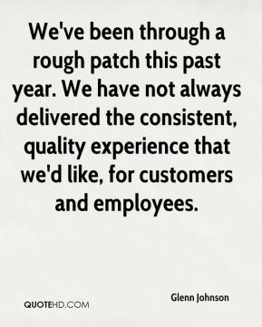 Glenn Johnson - We've been through a rough patch this past year. We have not always delivered the consistent, quality experience that we'd like, for customers and employees.