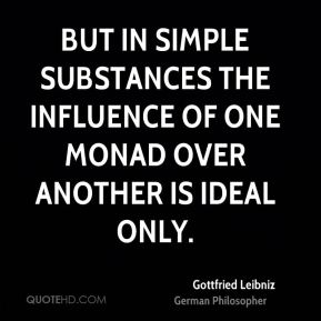 But in simple substances the influence of one monad over another is ideal only.