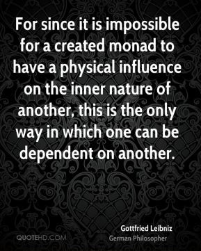 For since it is impossible for a created monad to have a physical influence on the inner nature of another, this is the only way in which one can be dependent on another.