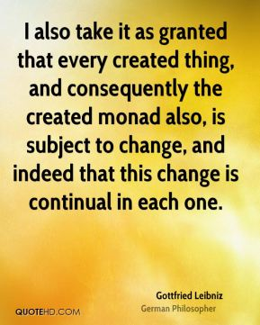 Gottfried Leibniz - I also take it as granted that every created thing, and consequently the created monad also, is subject to change, and indeed that this change is continual in each one.