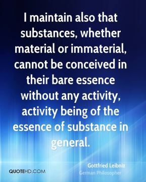 Gottfried Leibniz - I maintain also that substances, whether material or immaterial, cannot be conceived in their bare essence without any activity, activity being of the essence of substance in general.