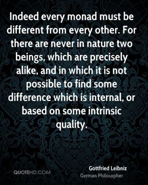 Gottfried Leibniz - Indeed every monad must be different from every other. For there are never in nature two beings, which are precisely alike, and in which it is not possible to find some difference which is internal, or based on some intrinsic quality.