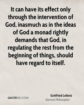 It can have its effect only through the intervention of God, inasmuch as in the ideas of God a monad rightly demands that God, in regulating the rest from the beginning of things, should have regard to itself.