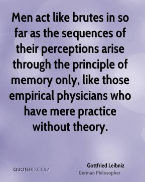 Gottfried Leibniz - Men act like brutes in so far as the sequences of their perceptions arise through the principle of memory only, like those empirical physicians who have mere practice without theory.