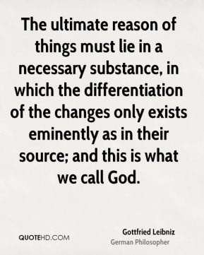 The ultimate reason of things must lie in a necessary substance, in which the differentiation of the changes only exists eminently as in their source; and this is what we call God.