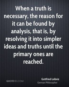 Gottfried Leibniz - When a truth is necessary, the reason for it can be found by analysis, that is, by resolving it into simpler ideas and truths until the primary ones are reached.