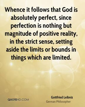Whence it follows that God is absolutely perfect, since perfection is nothing but magnitude of positive reality, in the strict sense, setting aside the limits or bounds in things which are limited.