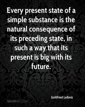 Gottfried Leibniz - Every present state of a simple substance is the natural consequence of its preceding state, in such a way that its present is big with its future.