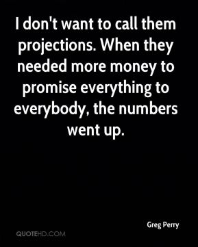 I don't want to call them projections. When they needed more money to promise everything to everybody, the numbers went up.