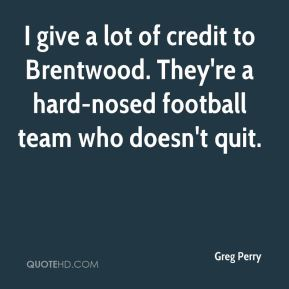 I give a lot of credit to Brentwood. They're a hard-nosed football team who doesn't quit.