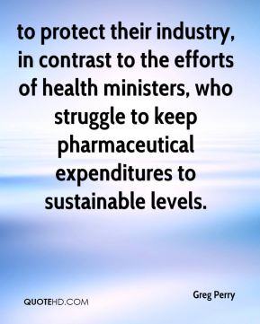 Greg Perry - to protect their industry, in contrast to the efforts of health ministers, who struggle to keep pharmaceutical expenditures to sustainable levels.