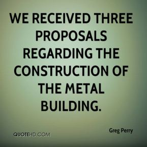 We received three proposals regarding the construction of the metal building.