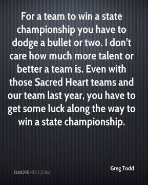 Greg Todd - For a team to win a state championship you have to dodge a bullet or two. I don't care how much more talent or better a team is. Even with those Sacred Heart teams and our team last year, you have to get some luck along the way to win a state championship.