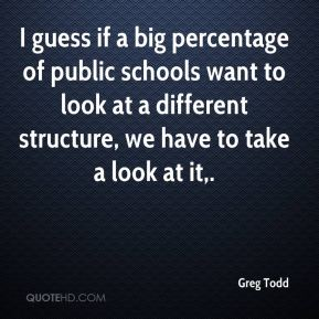 Greg Todd - I guess if a big percentage of public schools want to look at a different structure, we have to take a look at it.