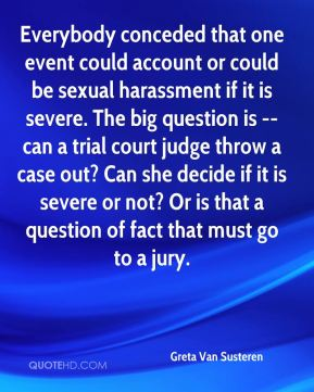 Greta Van Susteren - Everybody conceded that one event could account or could be sexual harassment if it is severe. The big question is -- can a trial court judge throw a case out? Can she decide if it is severe or not? Or is that a question of fact that must go to a jury.