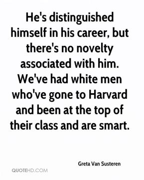 Greta Van Susteren - He's distinguished himself in his career, but there's no novelty associated with him. We've had white men who've gone to Harvard and been at the top of their class and are smart.