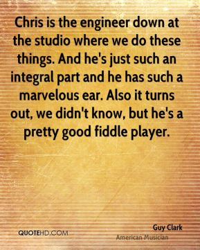 Guy Clark - Chris is the engineer down at the studio where we do these things. And he's just such an integral part and he has such a marvelous ear. Also it turns out, we didn't know, but he's a pretty good fiddle player.