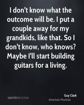 Guy Clark - I don't know what the outcome will be. I put a couple away for my grandkids, like that. So I don't know, who knows? Maybe I'll start building guitars for a living.