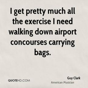 Guy Clark - I get pretty much all the exercise I need walking down airport concourses carrying bags.